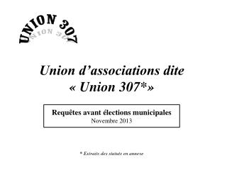 Union d'associations dite « Union 307*» *  Extraits des statuts en annexe