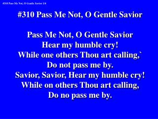 #310 Pass Me Not, O Gentle Savior Pass Me Not, O Gentle Savior Hear my humble cry!