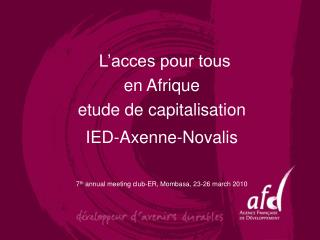 L acces pour tous  en Afrique etude de capitalisation  IED-Axenne-Novalis   7th annual meeting club-ER, Mombasa, 23-26 m