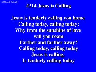 #314 Jesus is Calling Jesus is tenderly calling you home  Calling today, calling today;