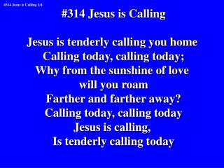 #314 Jesus is Calling Jesus is tenderly calling you home  Calling today, calling today;