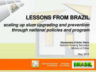 Alessandra d'Avila Vieira National Housing Secretary Ministry of Cities May, 2013