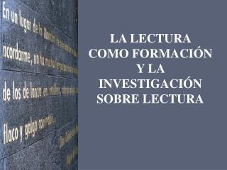 LA LECTURA  COMO FORMACIÓN Y LA INVESTIGACIÓN SOBRE LECTURA