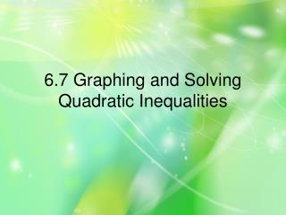 6.7 Graphing and Solving Quadratic Inequalities