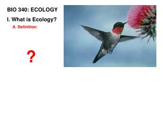 BIO 340: ECOLOGY I. What is Ecology?