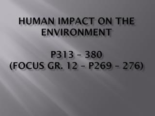 Human impact on the Environment p313 – 380 (Focus Gr. 12 – p269 – 276)