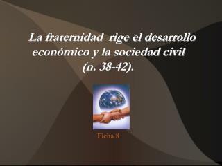 La fraternidad  rige el desarrollo económico y la sociedad civil  (n. 38-42).