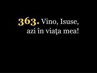 363. Vino, Isuse, azi în viaţa mea!