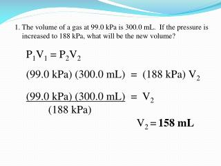 1. The volume of a gas at 99.0 kPa is 300.0 mL.  If the pressure is