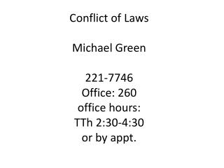 Conflict of Laws Michael Green 221-7746 Office : 260 office hours: TTh  2:30-4:30 or by appt.