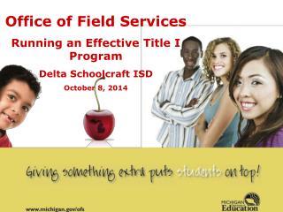 Office of Field Services Running an Effective Title I Program Delta Schoolcraft ISD