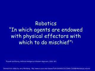 """Robotics """"In which agents are endowed with physical effectors with which to do mischief"""" 1"""