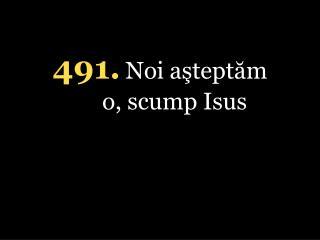 4 91 . Noi aşteptăm o, scump Isus