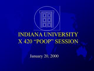 "INDIANA UNIVERSITY X 420 ""POOP"" SESSION"