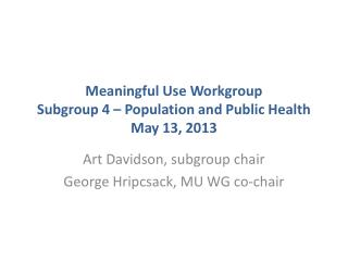 Meaningful Use Workgroup Subgroup 4 – Population and Public Health May 13, 2013