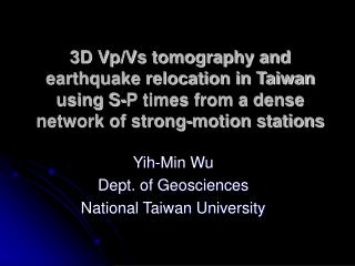 Yih-Min Wu Dept. of Geosciences National Taiwan University