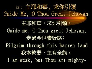 S419 主耶和華, 求你引領 Guide Me, O Thou Great Jehovah