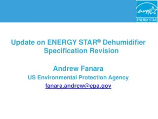 Update on ENERGY STAR  Dehumidifier Specification Revision  Andrew Fanara  US Environmental Protection Agency fanara.and