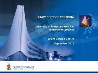 UNIVERSITY OF PRETORIA University of Pretoria�s Web Re-development project Client Service Centre