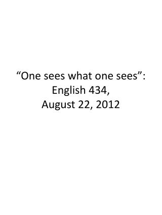 �One sees what one sees�: English 434, August 22, 2012
