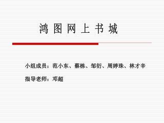 小组成员:范小东、蔡栋、邹衍、 周婷珠 、林才辛 指导老师: 邓超
