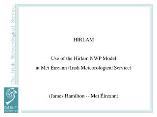 HIRLAM Use of the Hirlam NWP Model at Met Éireann (Irish Meteorological Service)