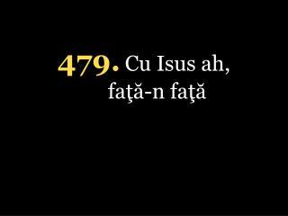 4 79 . Cu Isus ah,  faţă-n faţă