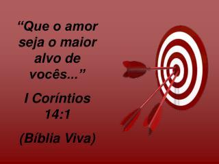 """""""Que o amor seja o maior alvo de vocês..."""" I Coríntios 14:1  (Bíblia Viva)"""