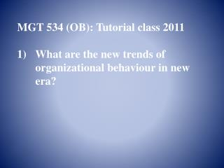 MGT 534 (OB): Tutorial class 2011 What are the new trends of organizational behaviour in new era?