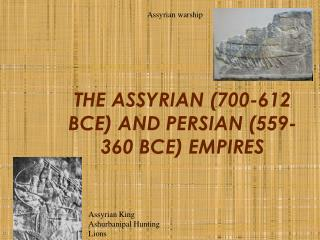 THE ASSYRIAN (700-612 BCE) AND PERSIAN (559-360 BCE) EMPIRES