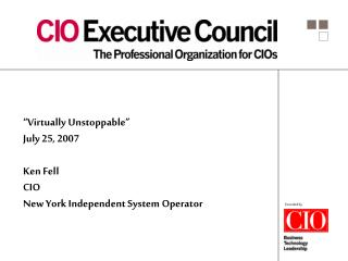 """Virtually Unstoppable"" July 25, 2007 Ken Fell CIO New York Independent System Operator"