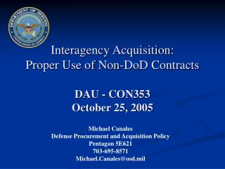 Interagency Acquisition: Proper Use of Non-DoD Contracts DAU - CON353 October 25, 2005