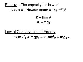 Energy  – The capacity to do work 1 Joule = 1 Newton-meter =1 kg-m 2 /s 2 K = ½ mv 2 U  =  mgy