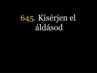 645.  Kísérjen el áldásod