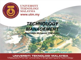 TECHNOLOGY MANAGEMENT Awaluddin  Mohamed  Shaharoun 				Email  :   awaludin@ic.utm.my