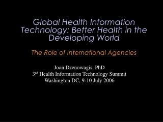 Joan Dzenowagis, PhD 3 rd  Health Information Technology Summit Washington DC, 9-10 July 2006