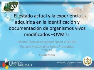 Oficina Técnica de Biodiversidad OTECBIO  Consejo Nacional de Áreas Protegidas CONAP Guatemala