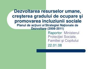 Raportor :  Ministerul Protec ţiei Sociale, Familiei şi Copilului 22.0 1 .08