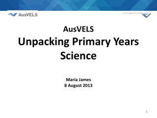 AusVELS  Unpacking Primary Years Science Maria James 8 August 2013