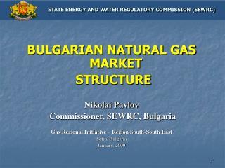 BULGARIAN NATURAL GAS MARKET  STRUCTURE Nikolai Pavlov  Commissioner, SEWRC, Bulgaria