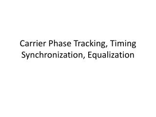 Carrier Phase Tracking, Timing Synchronization, Equalization