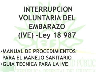 INTERRUPCION VOLUNTARIA DEL EMBARAZO  (IVE) –Ley 18 987 MANUAL DE PROCEDIMIENTOS