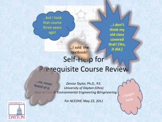 Self-Help for Prerequisite Course Review Denise Taylor, Ph.D., P.E. University of Dayton (Ohio)