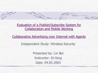 Independent Study: Wireless Security Presented by: Lin Bei Instructor: Dr.Yang Date: 04.05.2003