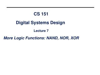 CS 151 Digital Systems Design  Lecture 7 More Logic Functions: NAND, NOR, XOR
