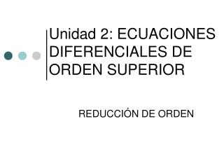 Unidad 2: ECUACIONES DIFERENCIALES DE ORDEN SUPERIOR