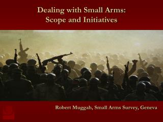 Dealing with Small Arms:  Scope and Initiatives