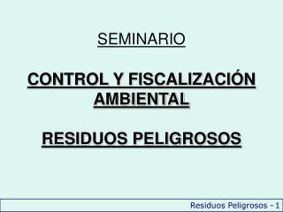 SEMINARIO CONTROL Y FISCALIZACIÓN AMBIENTAL RESIDUOS PELIGROSOS