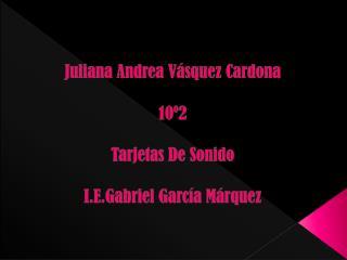 Juliana Andrea Vásquez Cardona 10º2 Tarjetas De Sonido I.E.Gabriel García Márquez