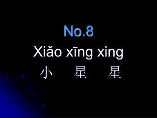 No.8  Xiǎo xīng xing 小     星     星